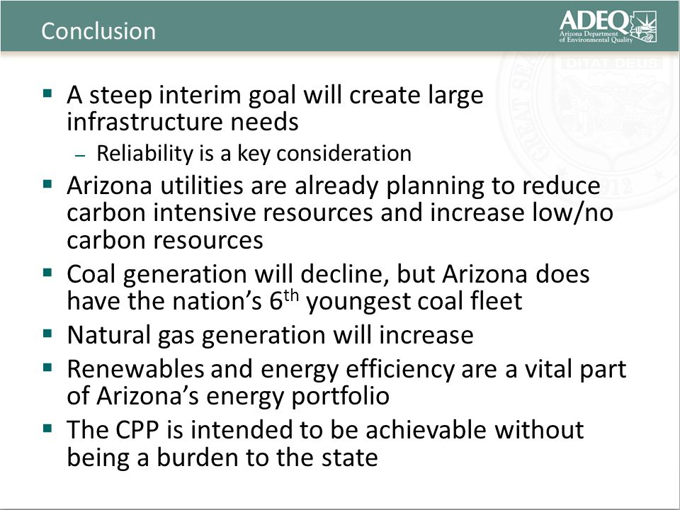 Conclusion  A steep interim goal will create large infrastructure needs – Reliability is a key consideration  Arizona utilities are already planning to reduce carbon intensive resources and increase low/no carbon resources  Coal generation will decline, but Arizona does have the nation's 6 th youngest coal fleet  Natural gas generation will increase  Renewables and energy efficiency are a vital part of Arizona's energy portfolio  The CPP is intended to be achievable without being a burden to the state