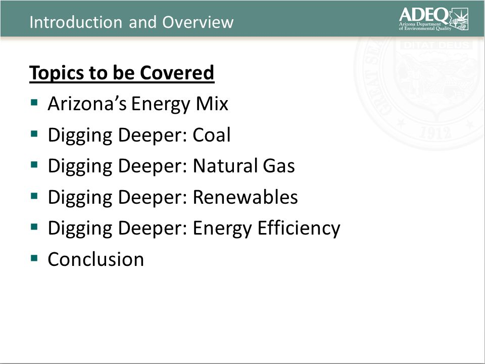 Introduction and Overview Topics to be Covered  Arizona's Energy Mix  Digging Deeper: Coal  Digging Deeper: Natural Gas  Digging Deeper: Renewables  Digging Deeper: Energy Efficiency  Conclusion