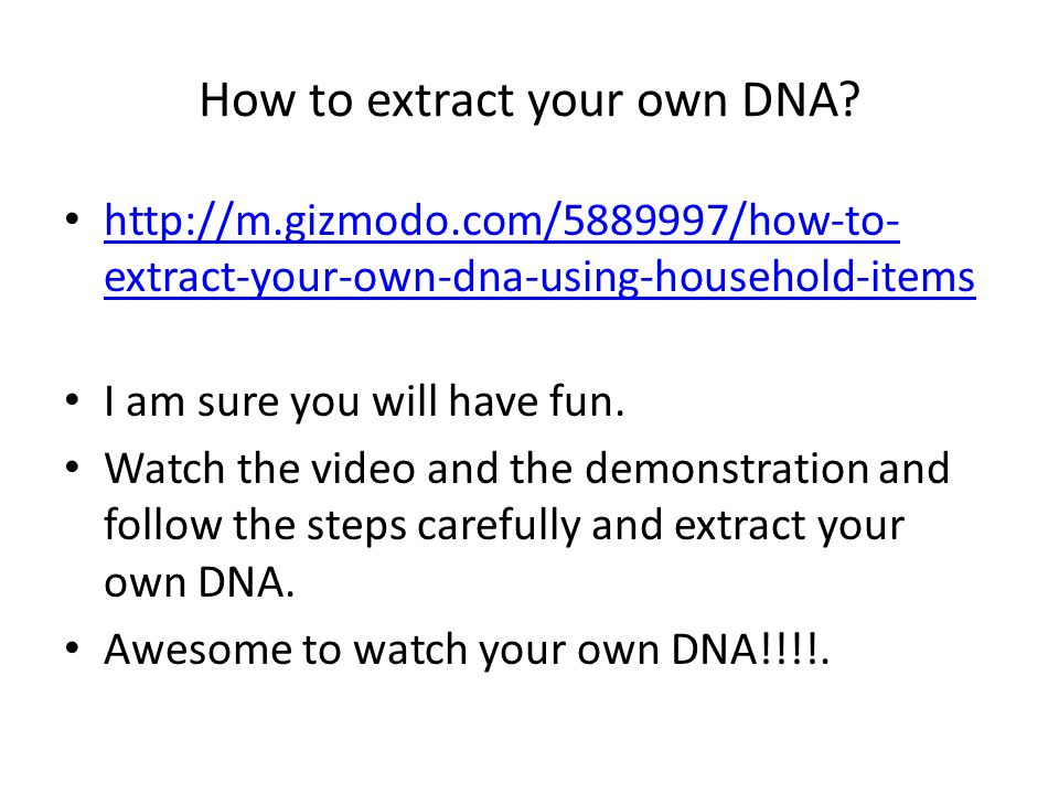 How to extract your own DNA? http://m.gizmodo.com/5889997/how-to- extract-your-own-dna-using-household-items http://m.gizmodo.com/5889997/how-to- extr