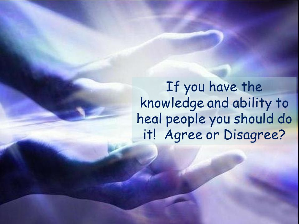 If you have the knowledge and ability to heal people you should do it! Agree or Disagree