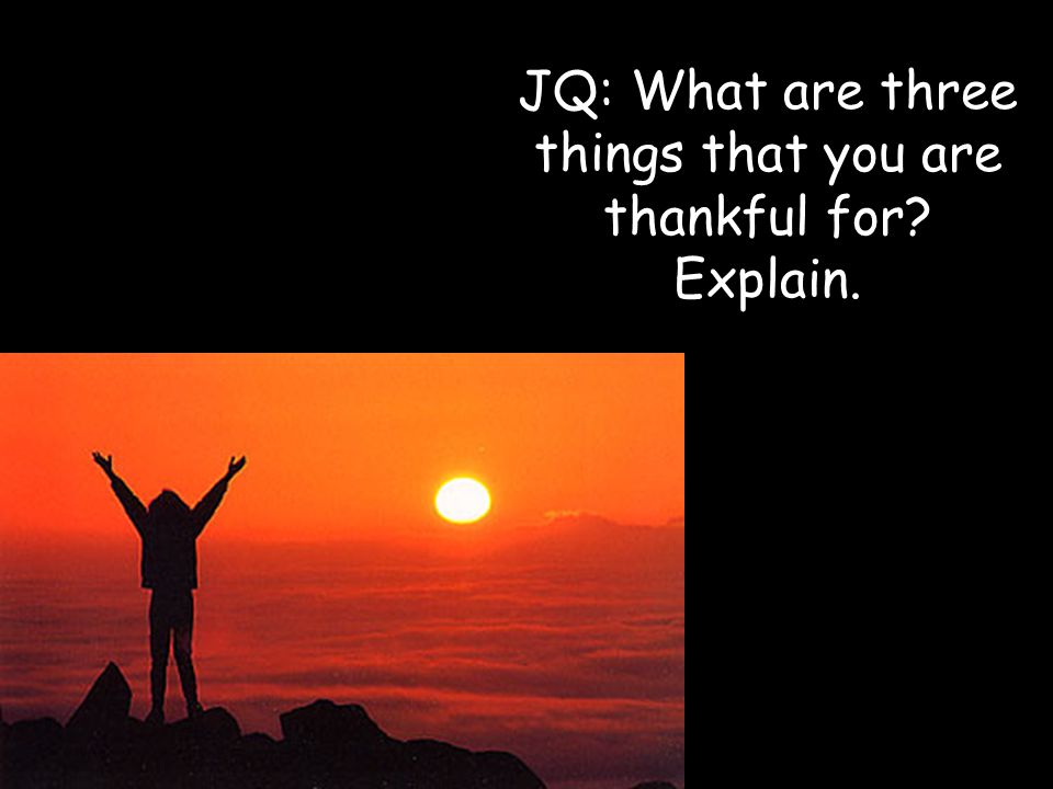 JQ: What are three things that you are thankful for Explain.