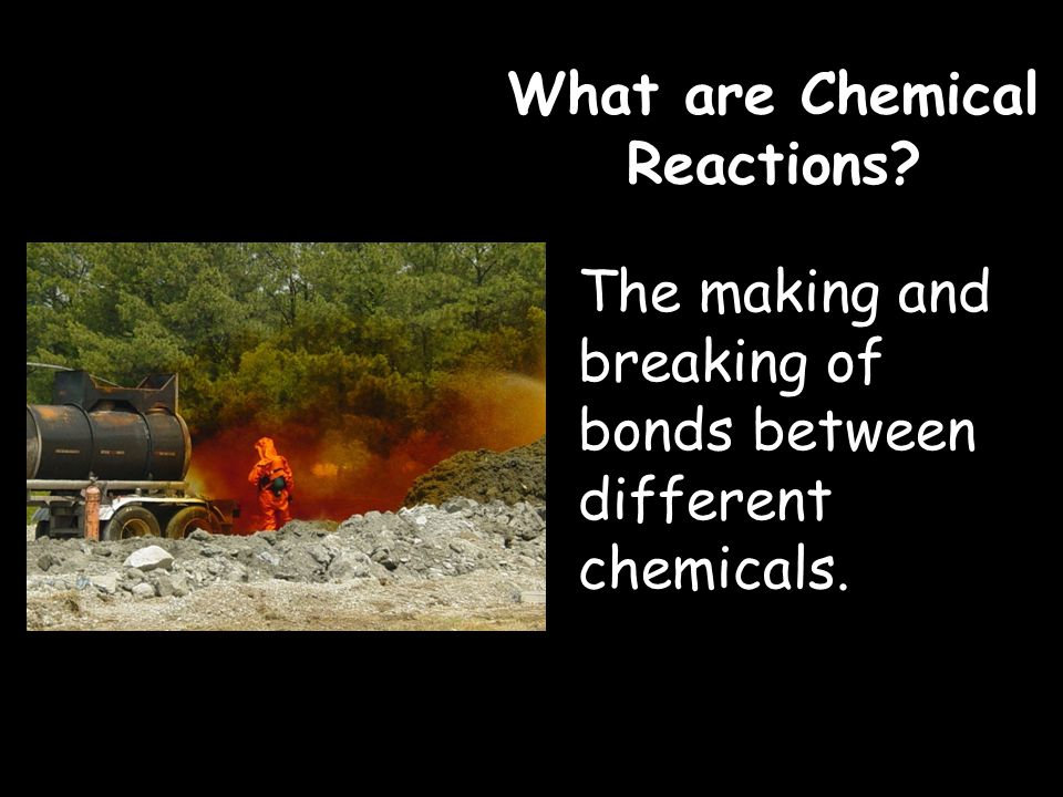 What are Chemical Reactions The making and breaking of bonds between different chemicals.