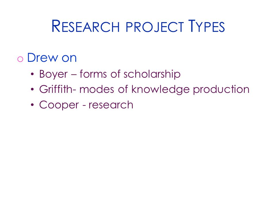 R ESEARCH PROJECT T YPES o Drew on Boyer – forms of scholarship Griffith- modes of knowledge production Cooper - research