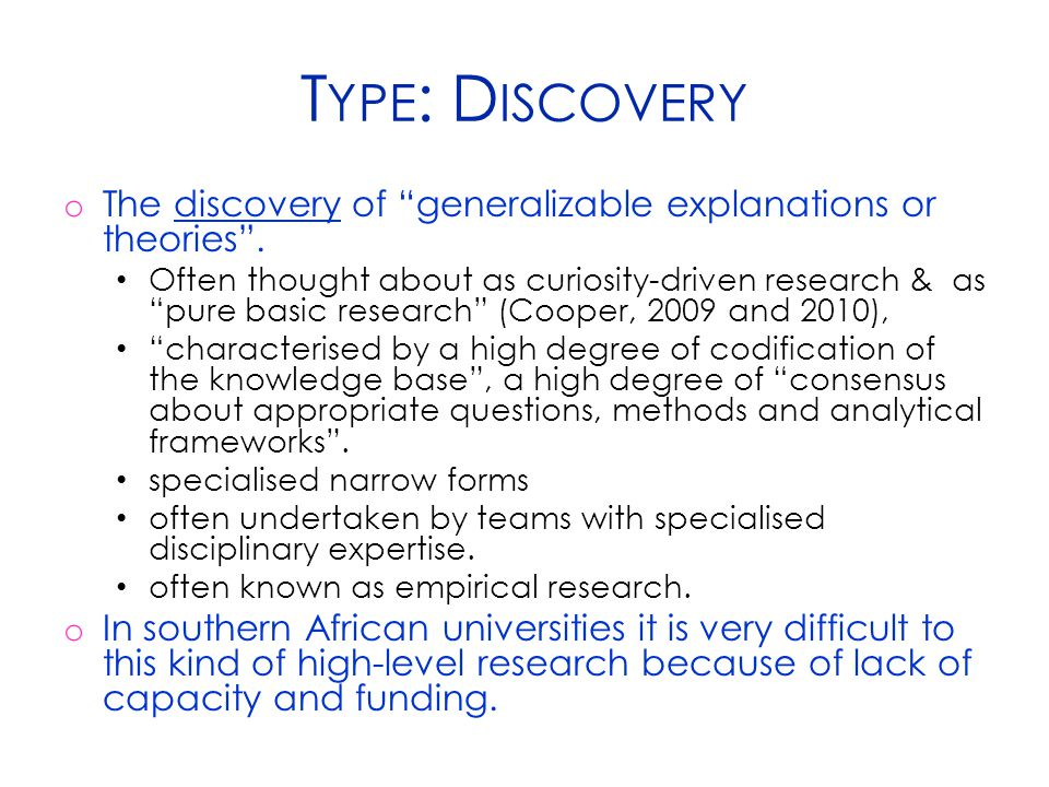 "T YPE : D ISCOVERY o The discovery of ""generalizable explanations or theories"". Often thought about as curiosity-driven research & as ""pure basic rese"