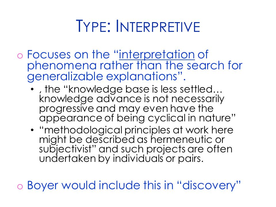 T YPE : I NTERPRETIVE o Focuses on the interpretation of phenomena rather than the search for generalizable explanations ., the knowledge base is less settled… knowledge advance is not necessarily progressive and may even have the appearance of being cyclical in nature methodological principles at work here might be described as hermeneutic or subjectivist and such projects are often undertaken by individuals or pairs.