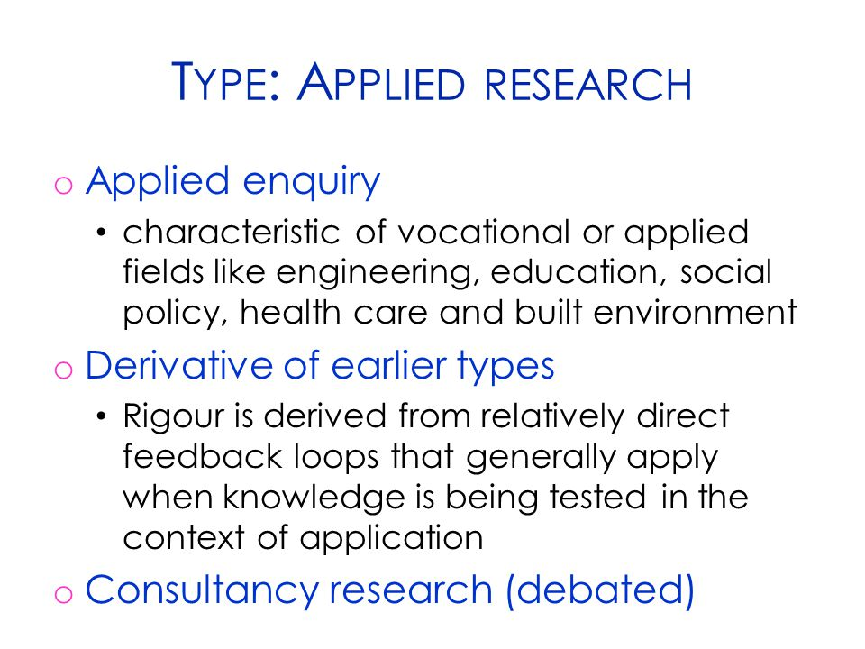 T YPE : A PPLIED RESEARCH o Applied enquiry characteristic of vocational or applied fields like engineering, education, social policy, health care and
