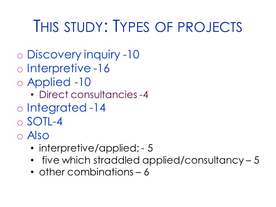 T HIS STUDY : T YPES OF PROJECTS o Discovery inquiry -10 o Interpretive -16 o Applied -10 Direct consultancies -4 o Integrated -14 o SOTL-4 o Also interpretive/applied; - 5 five which straddled applied/consultancy – 5 other combinations – 6