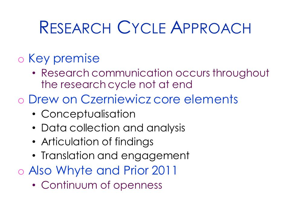 R ESEARCH C YCLE A PPROACH o Key premise Research communication occurs throughout the research cycle not at end o Drew on Czerniewicz core elements Co
