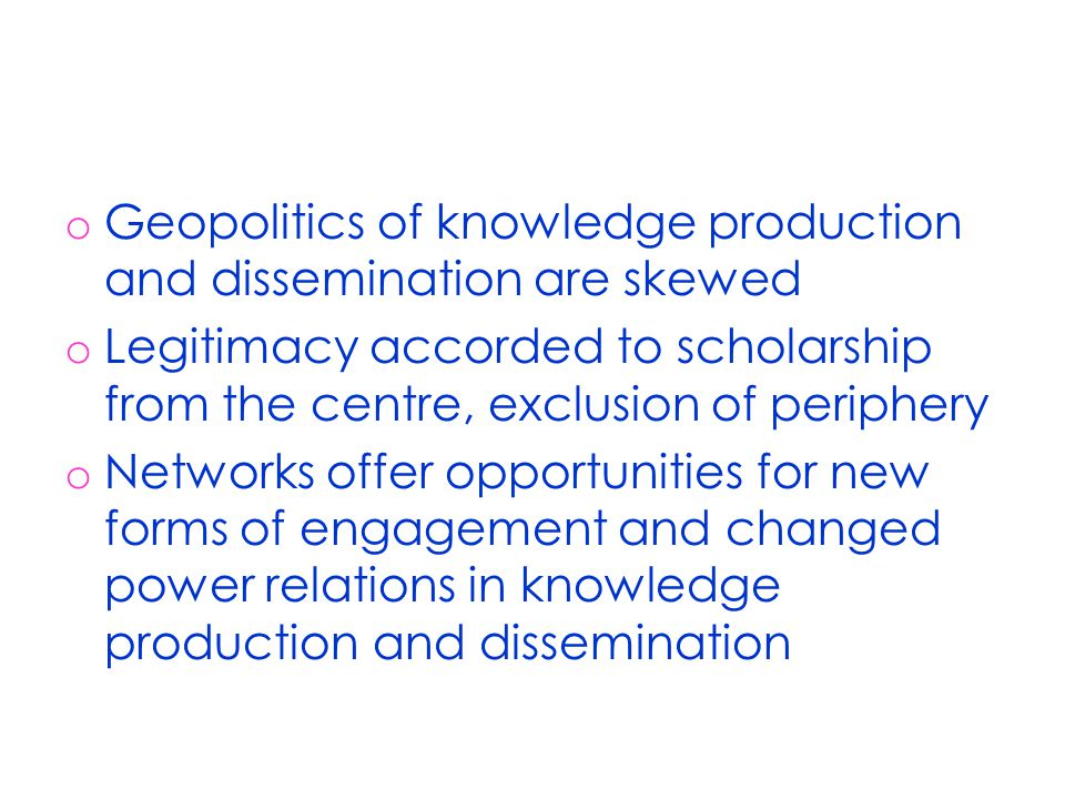 o Geopolitics of knowledge production and dissemination are skewed o Legitimacy accorded to scholarship from the centre, exclusion of periphery o Networks offer opportunities for new forms of engagement and changed power relations in knowledge production and dissemination