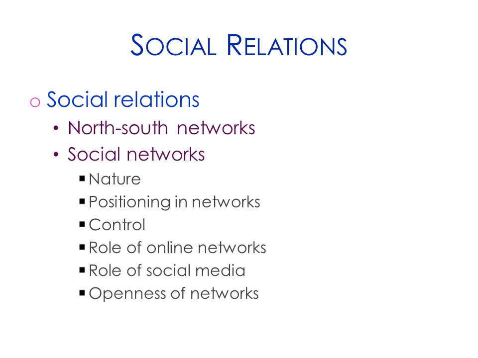 S OCIAL R ELATIONS o Social relations North-south networks Social networks Nature Positioning in networks Control Role of online networks Role of social media Openness of networks