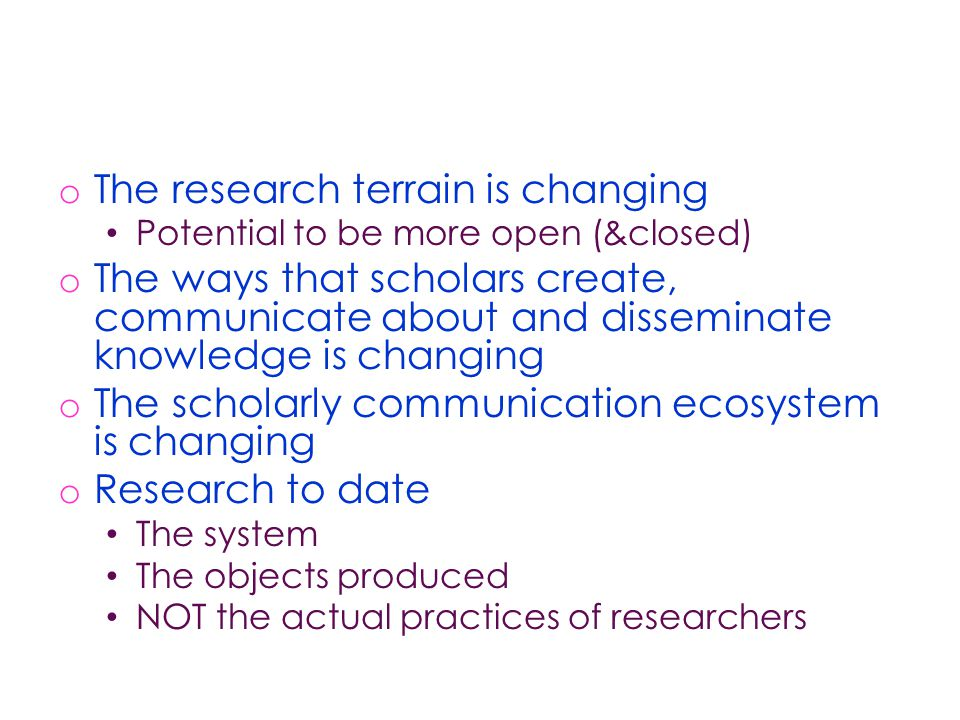 o The research terrain is changing Potential to be more open (&closed) o The ways that scholars create, communicate about and disseminate knowledge is