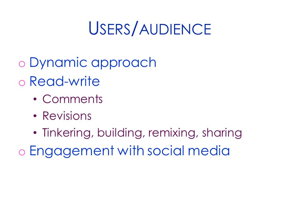 U SERS / AUDIENCE o Dynamic approach o Read-write Comments Revisions Tinkering, building, remixing, sharing o Engagement with social media