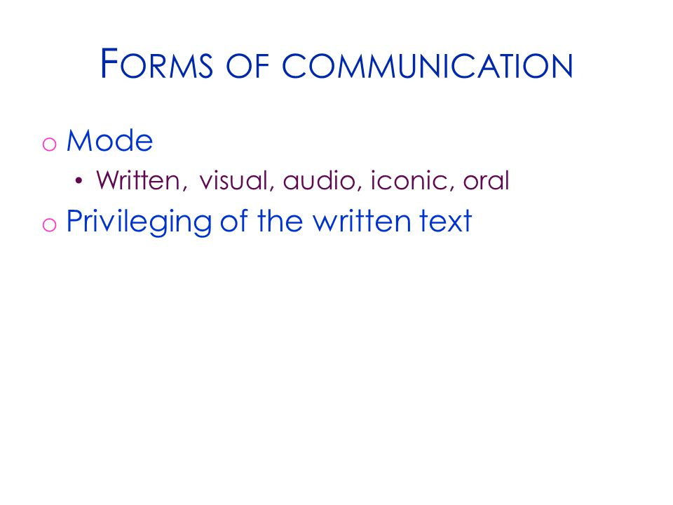 F ORMS OF COMMUNICATION o Mode Written, visual, audio, iconic, oral o Privileging of the written text