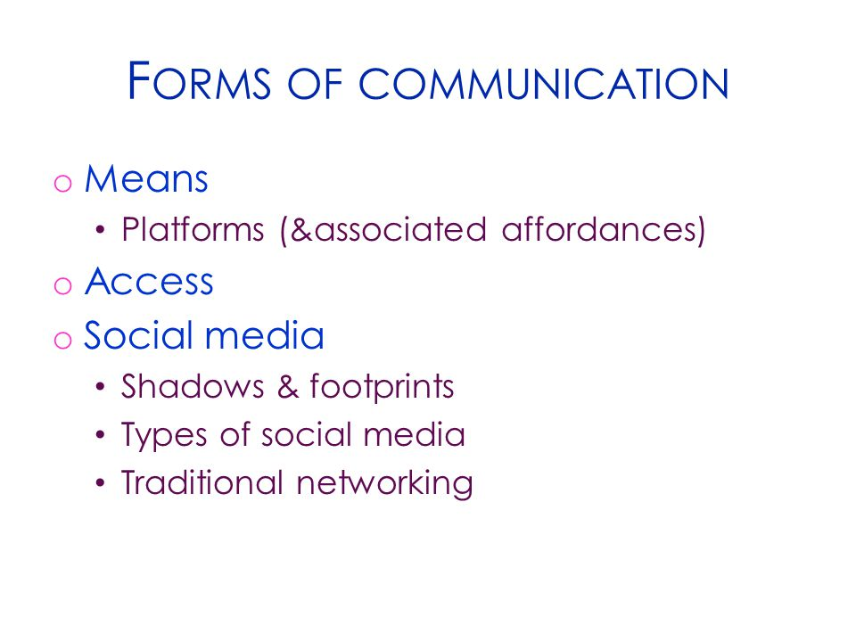F ORMS OF COMMUNICATION o Means Platforms (&associated affordances) o Access o Social media Shadows & footprints Types of social media Traditional net
