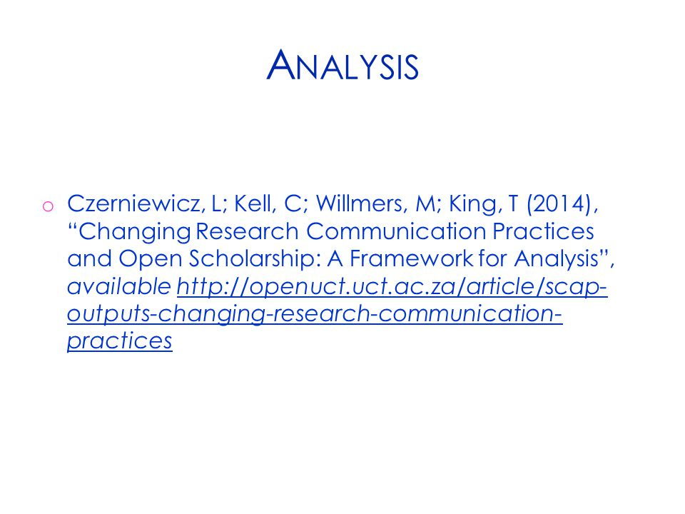 A NALYSIS o Czerniewicz, L; Kell, C; Willmers, M; King, T (2014), Changing Research Communication Practices and Open Scholarship: A Framework for Analysis , available http://openuct.uct.ac.za/article/scap- outputs-changing-research-communication- practices