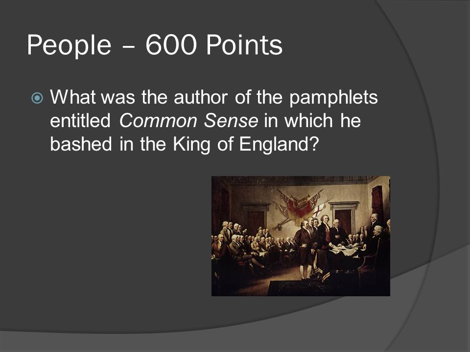 People – 600 Points  What was the author of the pamphlets entitled Common Sense in which he bashed in the King of England
