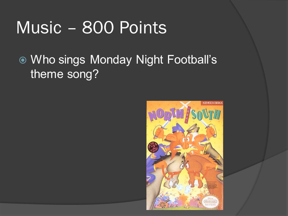 Music – 800 Points  Who sings Monday Night Football's theme song