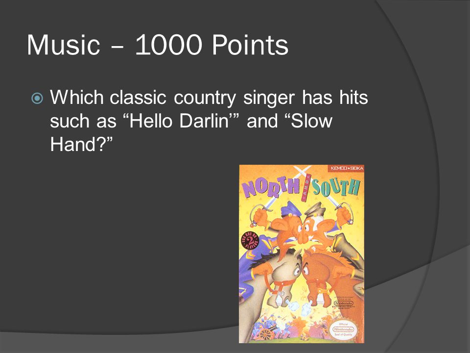 Music – 1000 Points  Which classic country singer has hits such as Hello Darlin' and Slow Hand