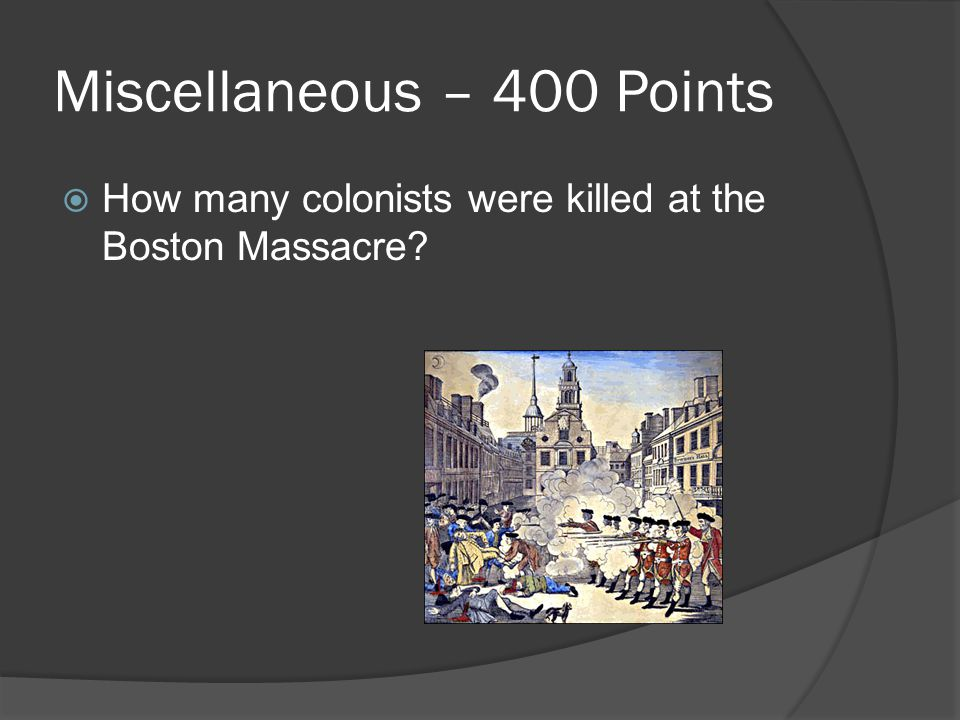 Miscellaneous – 400 Points  How many colonists were killed at the Boston Massacre