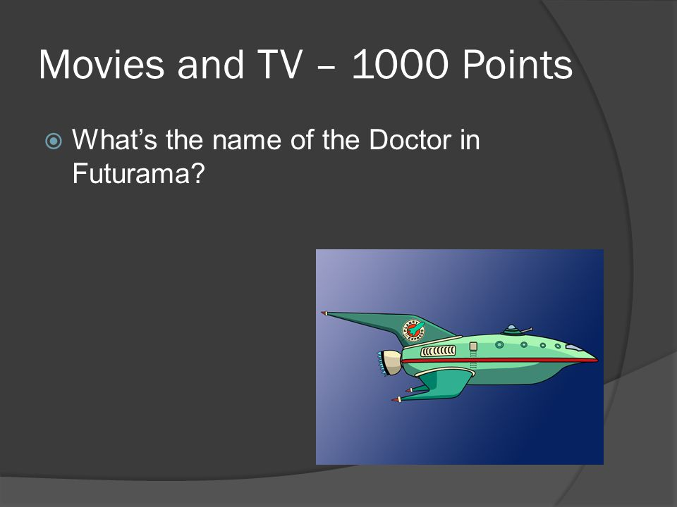 Movies and TV – 1000 Points  What's the name of the Doctor in Futurama