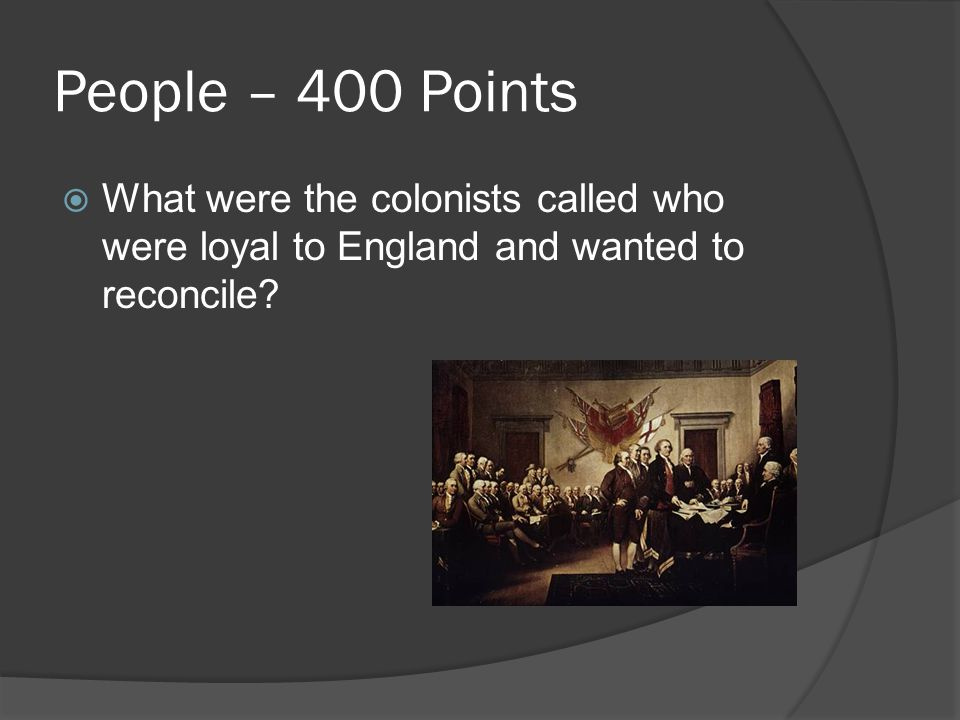 People – 400 Points  What were the colonists called who were loyal to England and wanted to reconcile