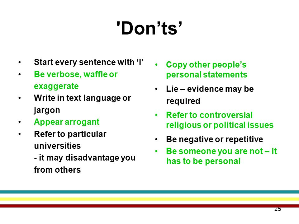 25 Don'ts' Start every sentence with 'I' Be verbose, waffle or exaggerate Write in text language or jargon Appear arrogant Refer to particular universities - it may disadvantage you from others Copy other people's personal statements Lie – evidence may be required Refer to controversial religious or political issues Be negative or repetitive Be someone you are not – it has to be personal