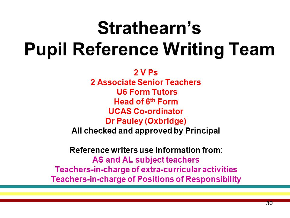 30 Strathearn's Pupil Reference Writing Team 2 V Ps 2 Associate Senior Teachers U6 Form Tutors Head of 6 th Form UCAS Co-ordinator Dr Pauley (Oxbridge) All checked and approved by Principal Reference writers use information from: AS and AL subject teachers Teachers-in-charge of extra-curricular activities Teachers-in-charge of Positions of Responsibility 30