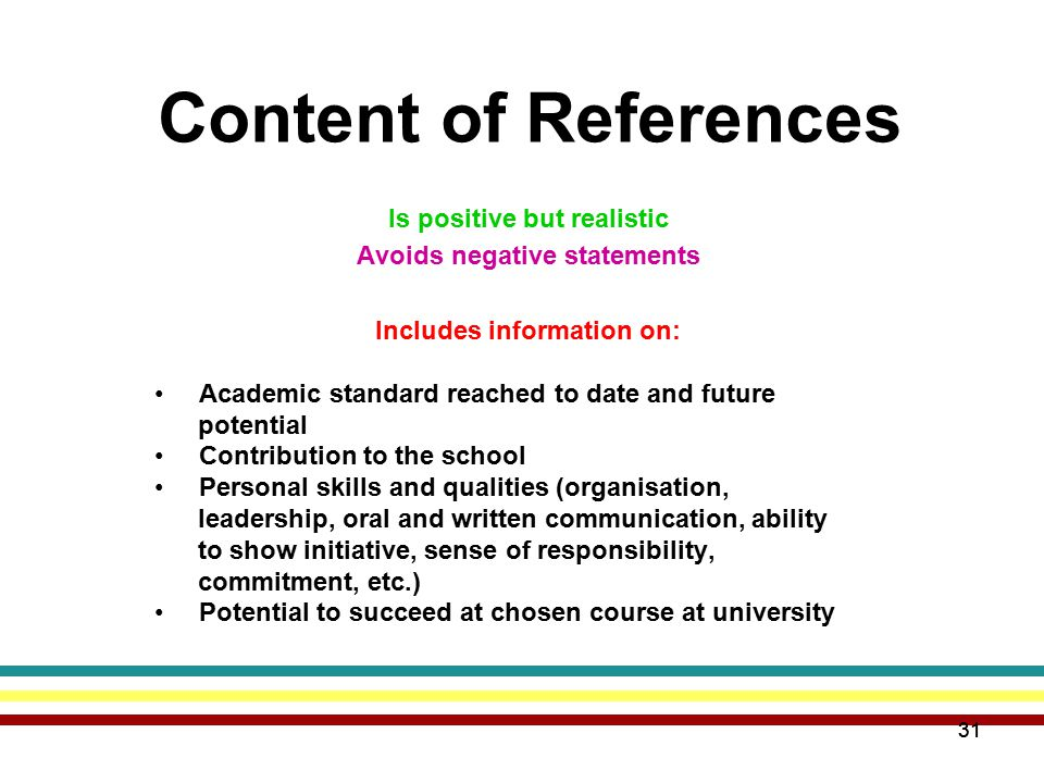 31 Content of References Is positive but realistic Avoids negative statements Includes information on: Academic standard reached to date and future potential Contribution to the school Personal skills and qualities (organisation, leadership, oral and written communication, ability to show initiative, sense of responsibility, commitment, etc.) Potential to succeed at chosen course at university 31