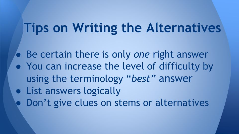 ● Be certain there is only one right answer ● You can increase the level of difficulty by using the terminology best answer ● List answers logically ● Don't give clues on stems or alternatives Tips on Writing the Alternatives