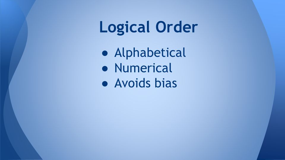 ● Alphabetical ● Numerical ● Avoids bias Logical Order