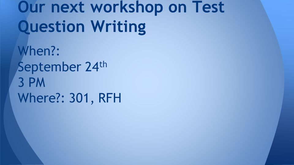 When : September 24 th 3 PM Where : 301, RFH Our next workshop on Test Question Writing