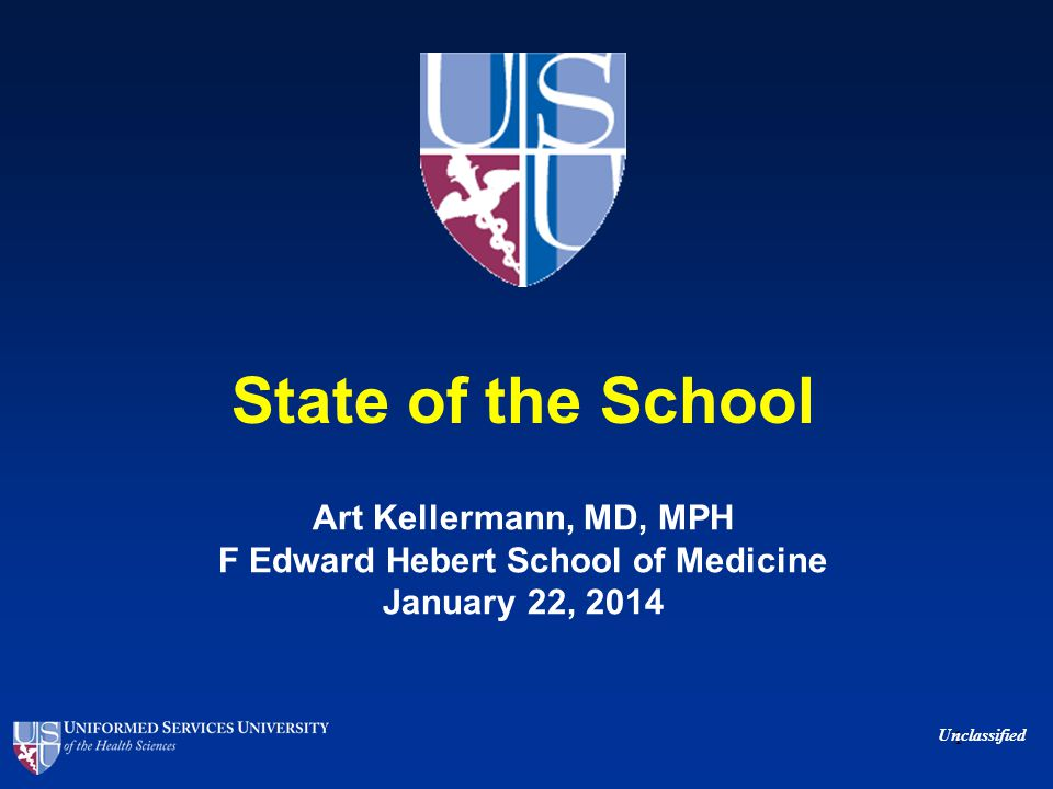 State of the School Art Kellermann, MD, MPH F Edward Hebert School of Medicine January 22, 2014 1 Unclassified