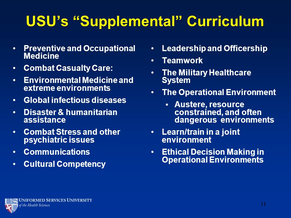 11 USU's Supplemental Curriculum Preventive and Occupational Medicine Combat Casualty Care: Environmental Medicine and extreme environments Global infectious diseases Disaster & humanitarian assistance Combat Stress and other psychiatric issues Communications Cultural Competency Leadership and Officership Teamwork The Military Healthcare System The Operational Environment Austere, resource constrained, and often dangerous environments Learn/train in a joint environment Ethical Decision Making in Operational Environments 11