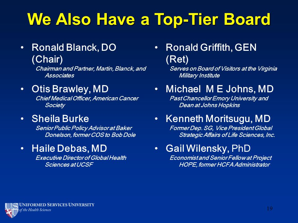 We Also Have a Top-Tier Board Ronald Blanck, DO (Chair) Chairman and Partner, Martin, Blanck, and Associates Otis Brawley, MD Chief Medical Officer, American Cancer Society Sheila Burke Senior Public Policy Advisor at Baker Donelson, former COS to Bob Dole Haile Debas, MD Executive Director of Global Health Sciences at UCSF Ronald Griffith, GEN (Ret) Serves on Board of Visitors at the Virginia Military Institute Michael M E Johns, MD Past Chancellor Emory University and Dean at Johns Hopkins Kenneth Moritsugu, MD Former Dep.