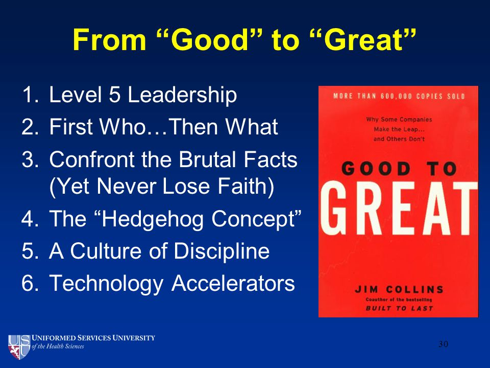 From Good to Great 30 1.Level 5 Leadership 2.First Who…Then What 3.Confront the Brutal Facts (Yet Never Lose Faith) 4.The Hedgehog Concept 5.A Culture of Discipline 6.Technology Accelerators