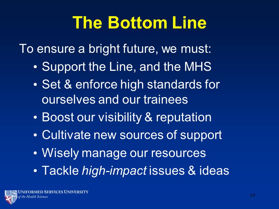 The Bottom Line To ensure a bright future, we must: Support the Line, and the MHS Set & enforce high standards for ourselves and our trainees Boost our visibility & reputation Cultivate new sources of support Wisely manage our resources Tackle high-impact issues & ideas 35