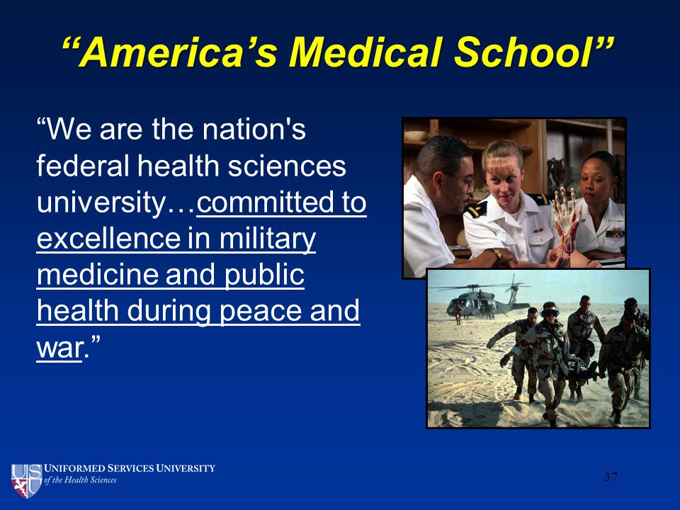 37 We are the nation s federal health sciences university…committed to excellence in military medicine and public health during peace and war. America's Medical School