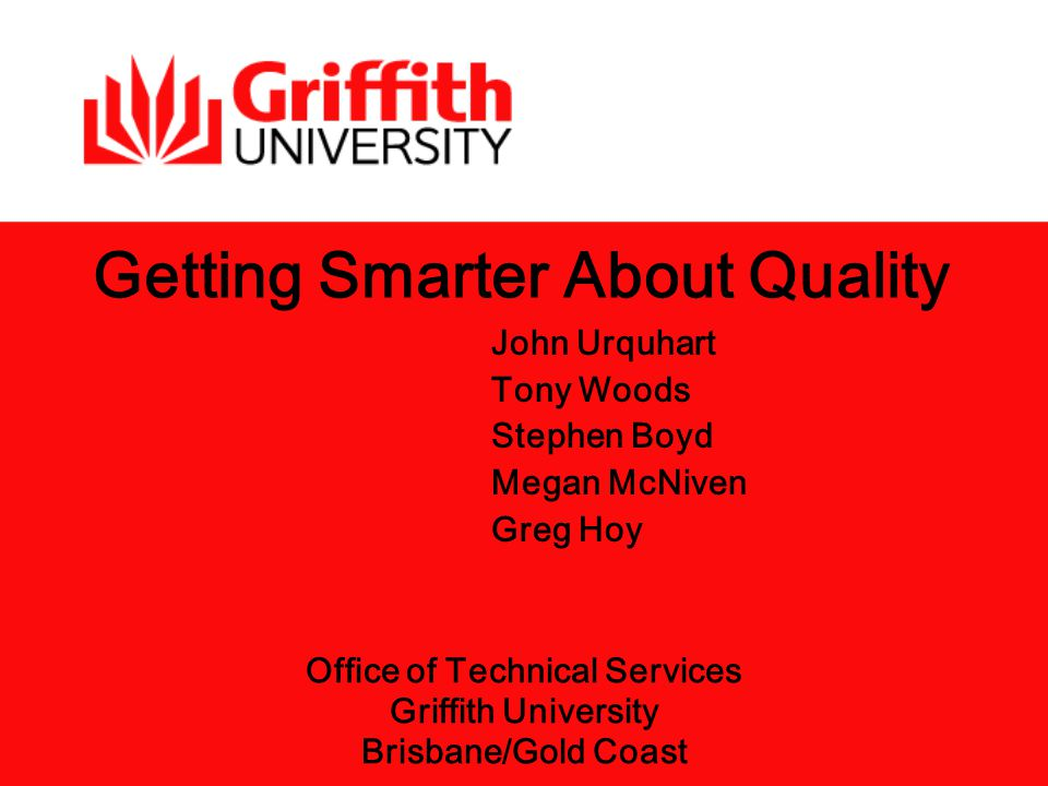 John Urquhart Tony Woods Stephen Boyd Megan McNiven Greg Hoy Getting Smarter About Quality Office of Technical Services Griffith University Brisbane/Gold Coast