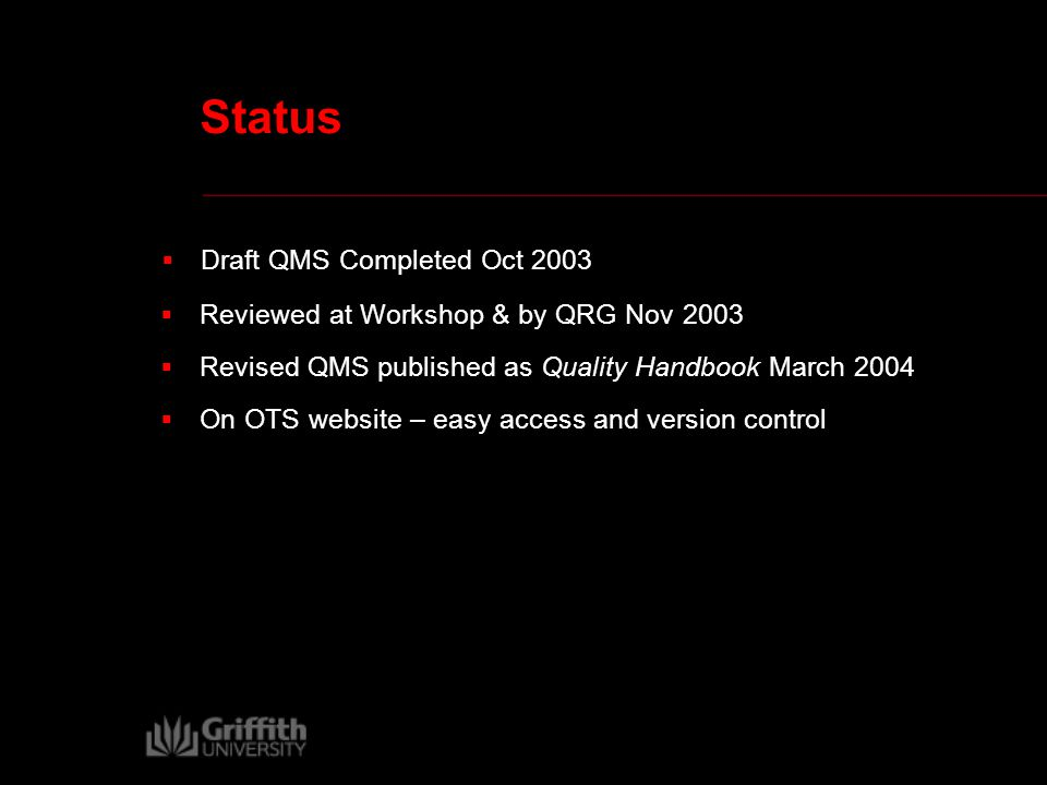 Status  Reviewed at Workshop & by QRG Nov 2003  Revised QMS published as Quality Handbook March 2004  On OTS website – easy access and version control  Draft QMS Completed Oct 2003
