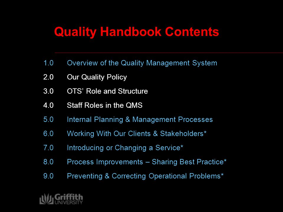 Quality Handbook Contents 1.0 Overview of the Quality Management System 2.0 Our Quality Policy 3.0OTS' Role and Structure 4.0Staff Roles in the QMS 5.0 Internal Planning & Management Processes 6.0Working With Our Clients & Stakeholders* 7.0Introducing or Changing a Service* 8.0Process Improvements – Sharing Best Practice* 9.0Preventing & Correcting Operational Problems*