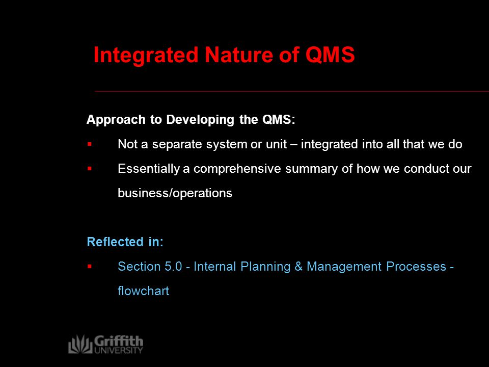 Integrated Nature of QMS Approach to Developing the QMS:  Not a separate system or unit – integrated into all that we do  Essentially a comprehensive summary of how we conduct our business/operations Reflected in:  Section 5.0 - Internal Planning & Management Processes - flowchart