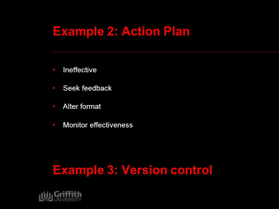 Example 2: Action Plan Ineffective Seek feedback Alter format Monitor effectiveness Example 3: Version control
