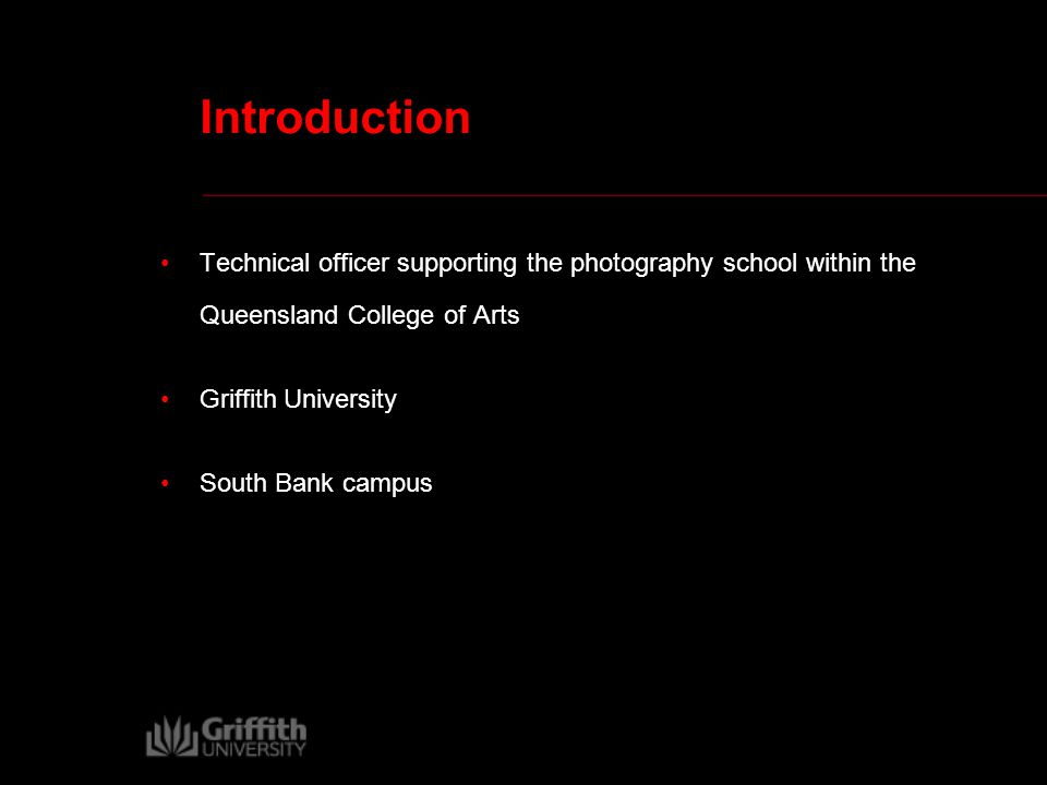 Introduction Technical officer supporting the photography school within the Queensland College of Arts Griffith University South Bank campus