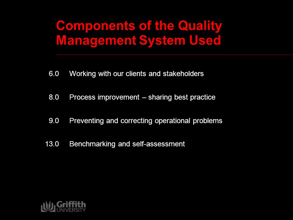 Components of the Quality Management System Used 6.0 Working with our clients and stakeholders 8.0 Process improvement – sharing best practice 9.0 Preventing and correcting operational problems 13.0Benchmarking and self-assessment