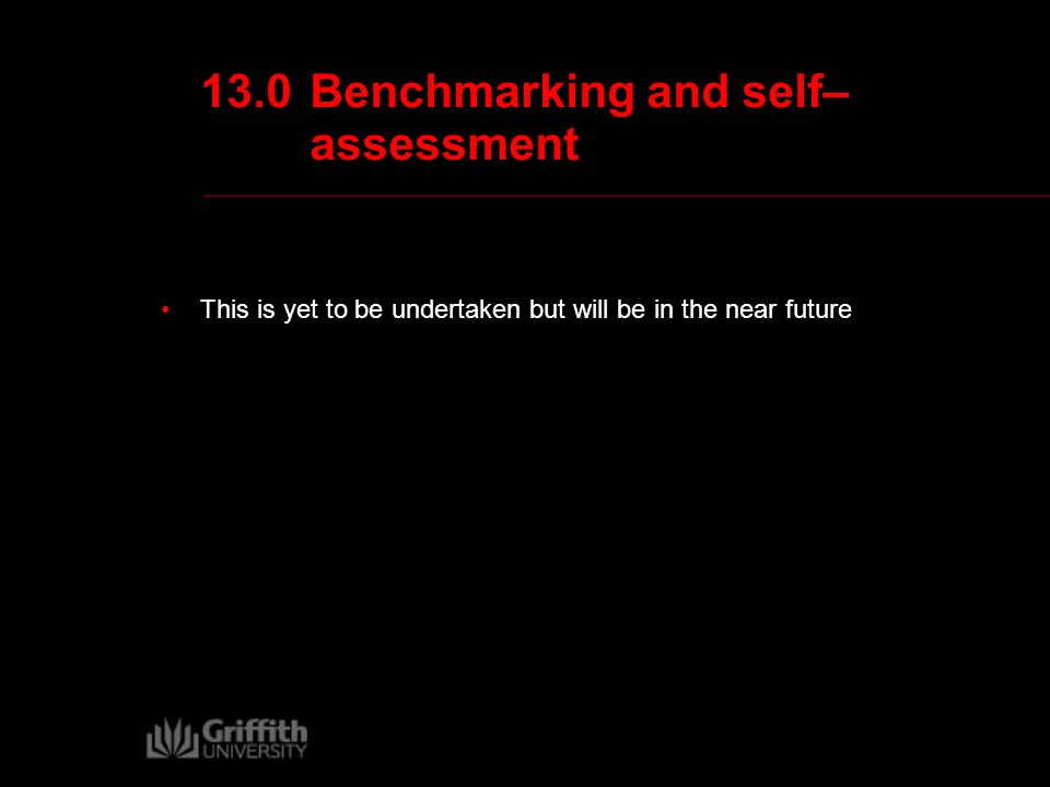 13.0Benchmarking and self– assessment This is yet to be undertaken but will be in the near future