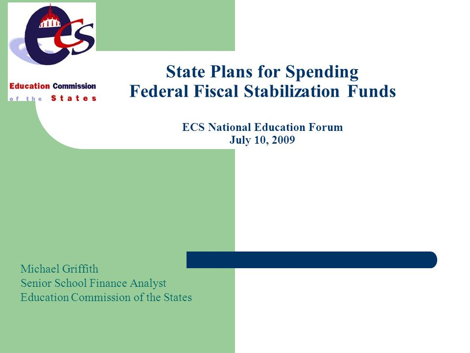 State Plans for Spending Federal Fiscal Stabilization Funds ECS National Education Forum July 10, 2009 Michael Griffith Senior School Finance Analyst Education Commission of the States