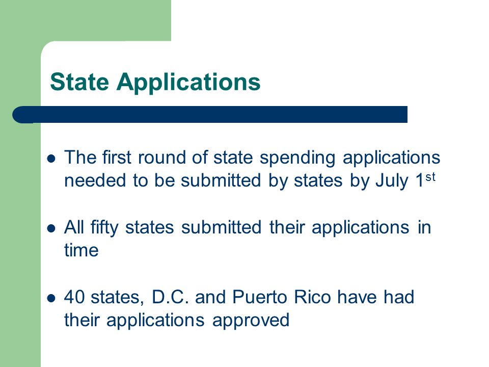 State Applications The first round of state spending applications needed to be submitted by states by July 1 st All fifty states submitted their applications in time 40 states, D.C.