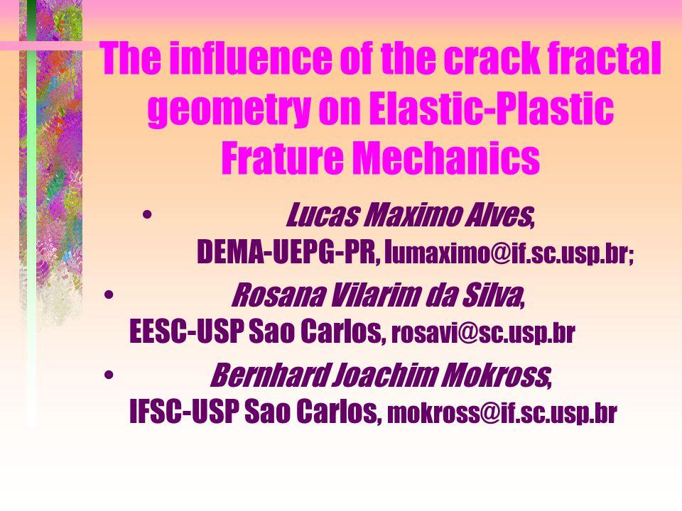 The influence of the crack fractal geometry on Elastic-Plastic Frature Mechanics Lucas Maximo Alves, DEMA-UEPG-PR, l umaximo@if.sc.usp.br; Rosana Vila