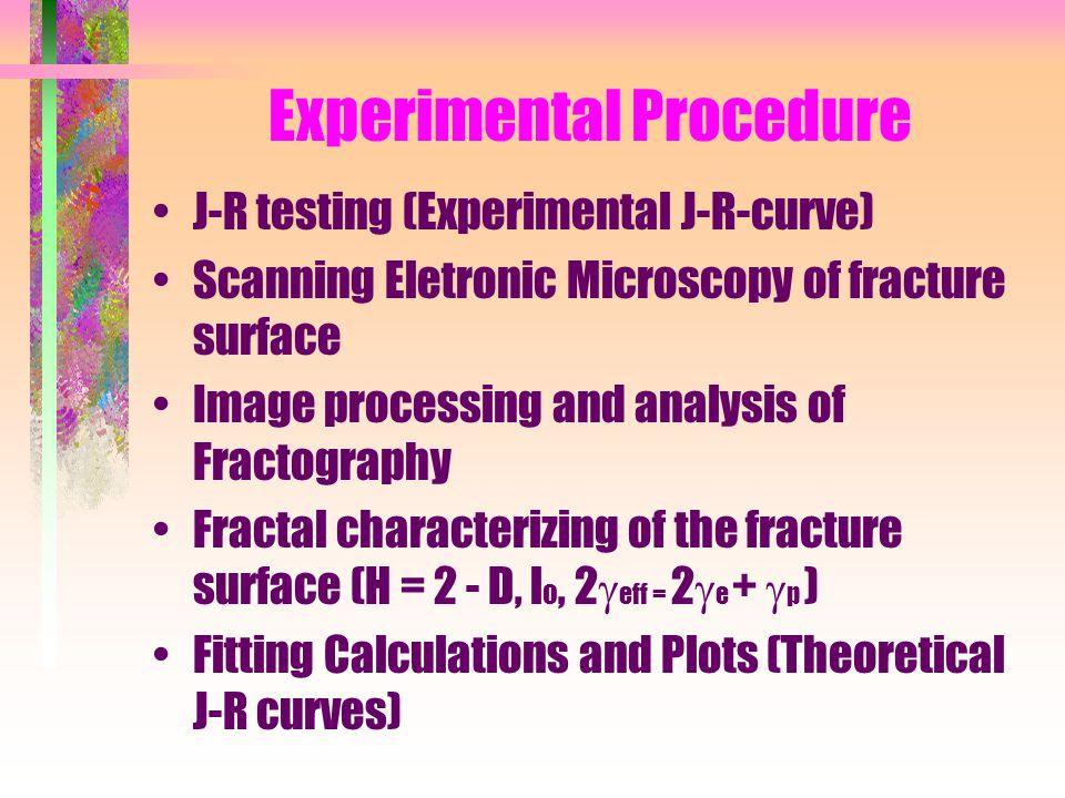 Experimental Procedure J-R testing (Experimental J-R-curve) Scanning Eletronic Microscopy of fracture surface Image processing and analysis of Fractography Fractal characterizing of the fracture surface (H = 2 - D, l o, 2  eff = 2  e +  p ) Fitting Calculations and Plots (Theoretical J-R curves)