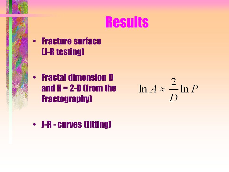 Results Fracture surface (J-R testing) Fractal dimension D and H = 2-D (from the Fractography) J-R - curves (fitting)